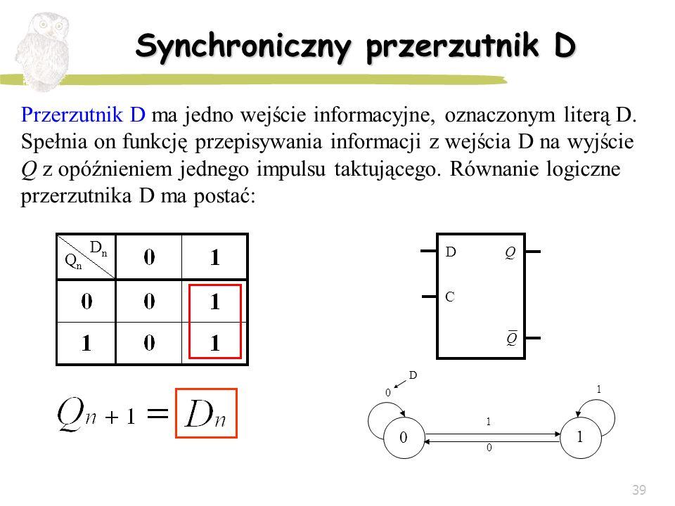 39 Synchroniczny przerzutnik D Przerzutnik D ma jedno wejście informacyjne, oznaczonym literą D. Spełnia on funkcję przepisywania informacji z wejścia