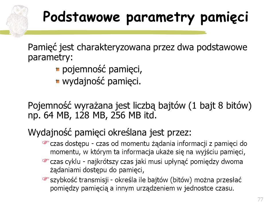 77 Podstawowe parametry pamięci Pamięć jest charakteryzowana przez dwa podstawowe parametry: pojemność pamięci, wydajność pamięci. Pojemność wyrażana