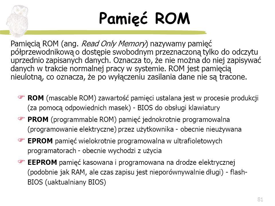 81 Pamięć ROM Pamięcią ROM (ang. Read Only Memory) nazywamy pamięć półprzewodnikową o dostępie swobodnym przeznaczoną tylko do odczytu uprzednio zapis