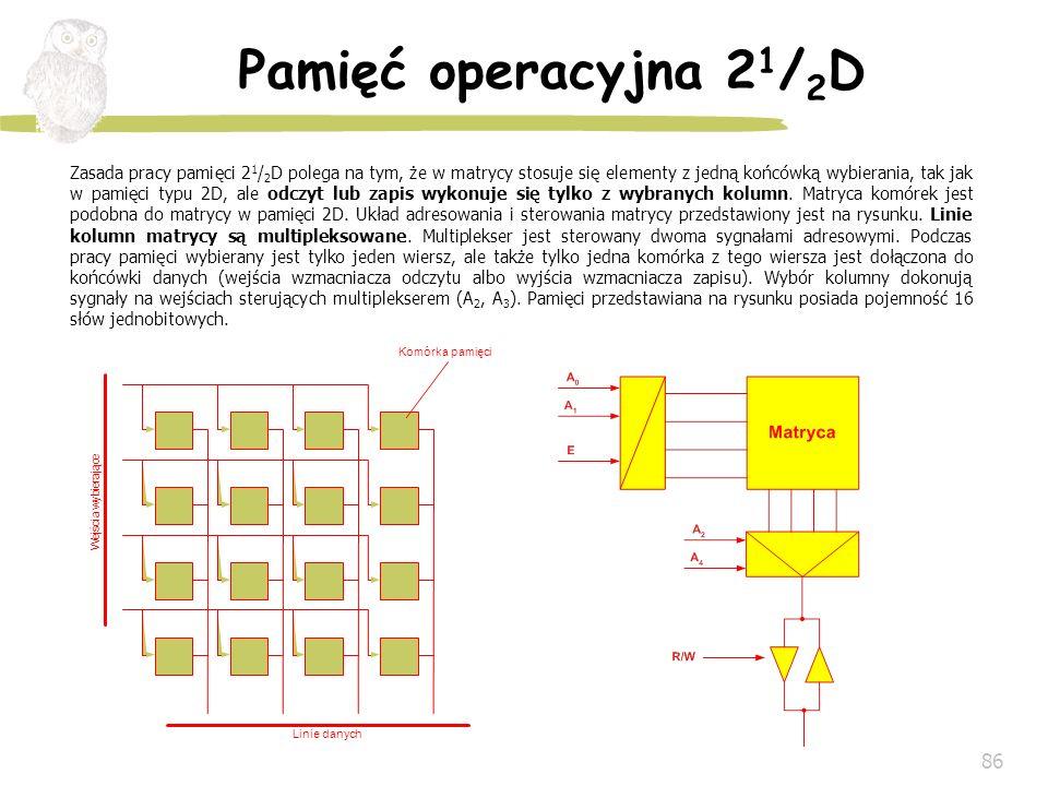 86 Pamięć operacyjna 2 1 / 2 D Zasada pracy pamięci 2 1 / 2 D polega na tym, że w matrycy stosuje się elementy z jedną końcówką wybierania, tak jak w