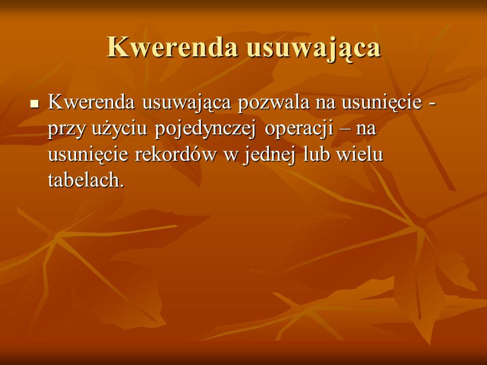 Kwerenda usuwająca Kwerenda usuwająca pozwala na usunięcie - przy użyciu pojedynczej operacji – na usunięcie rekordów w jednej lub wielu tabelach. Kwe