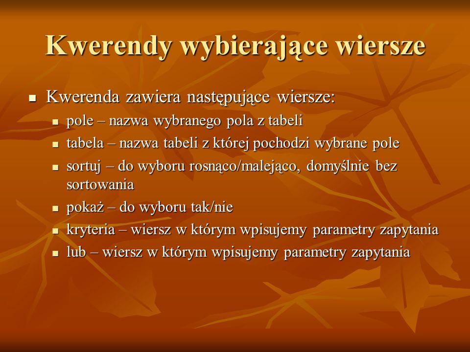 Kwerendy wybierające wiersze Kwerenda zawiera następujące wiersze: Kwerenda zawiera następujące wiersze: pole – nazwa wybranego pola z tabeli pole – n