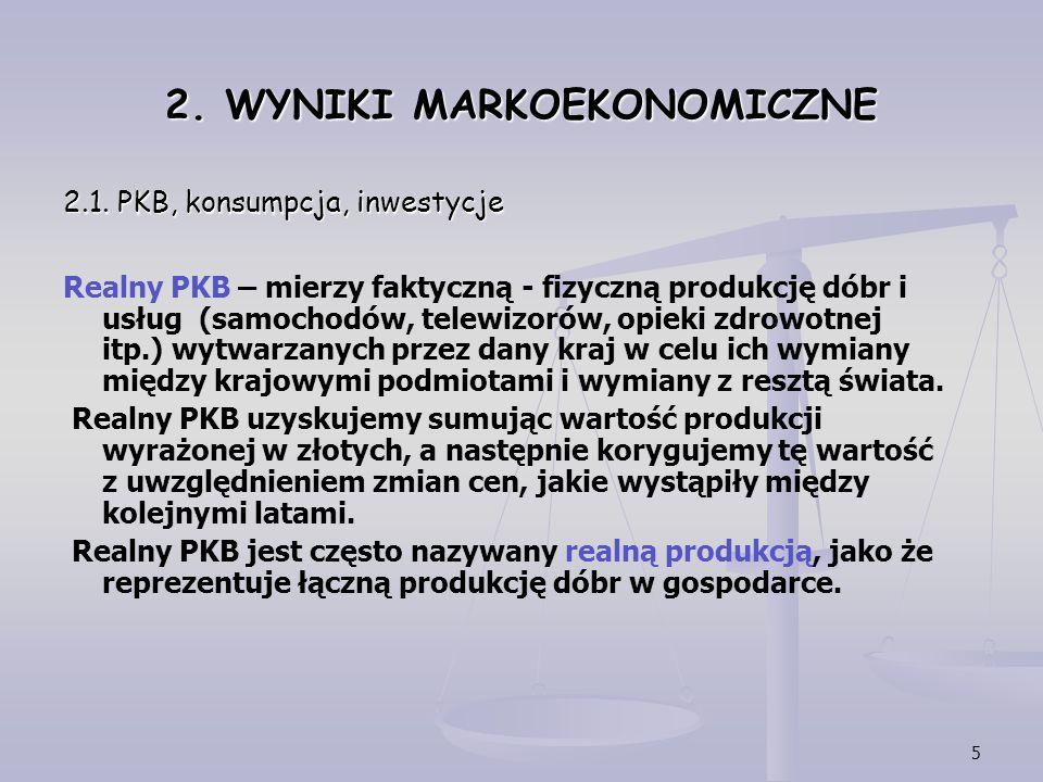 5 2. WYNIKI MARKOEKONOMICZNE 2.1. PKB, konsumpcja, inwestycje Realny PKB – mierzy faktyczną - fizyczną produkcję dóbr i usług (samochodów, telewizorów