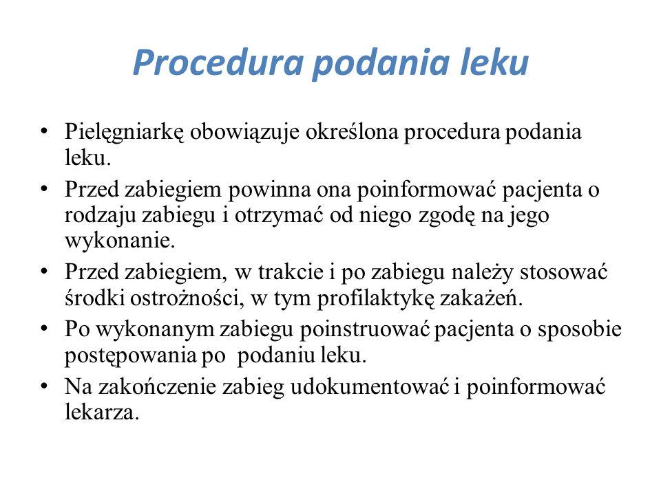 Procedura podania leku Pielęgniarkę obowiązuje określona procedura podania leku. Przed zabiegiem powinna ona poinformować pacjenta o rodzaju zabiegu i
