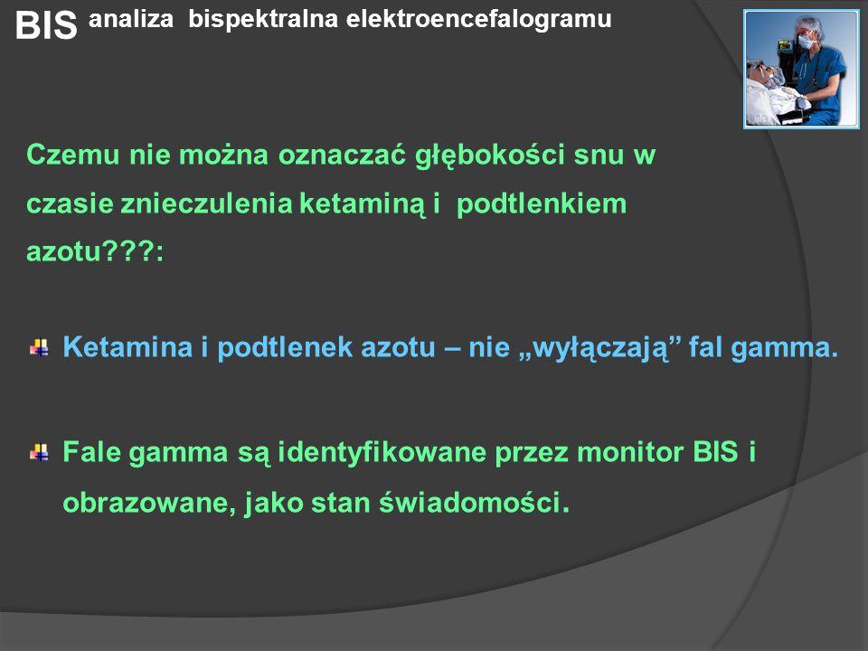 Ketamina i podtlenek azotu – nie wyłączają fal gamma. Fale gamma są identyfikowane przez monitor BIS i obrazowane, jako stan świadomości. Czemu nie mo