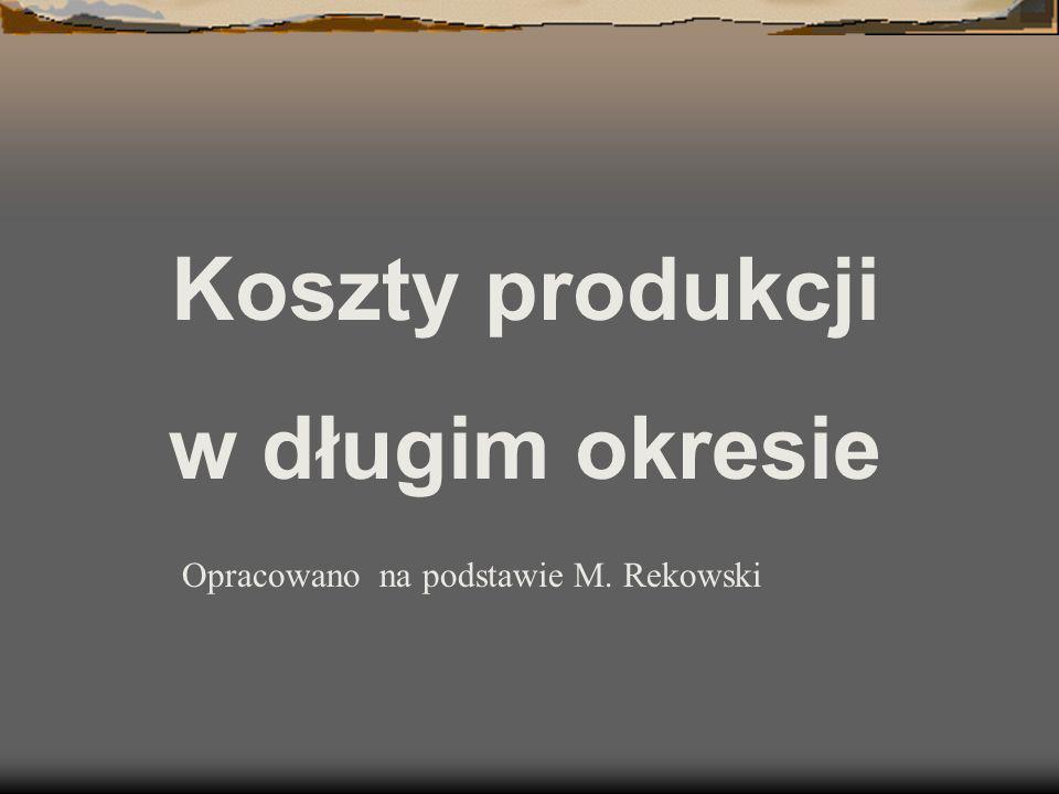 Koszty produkcji w długim okresie Opracowano na podstawie M. Rekowski