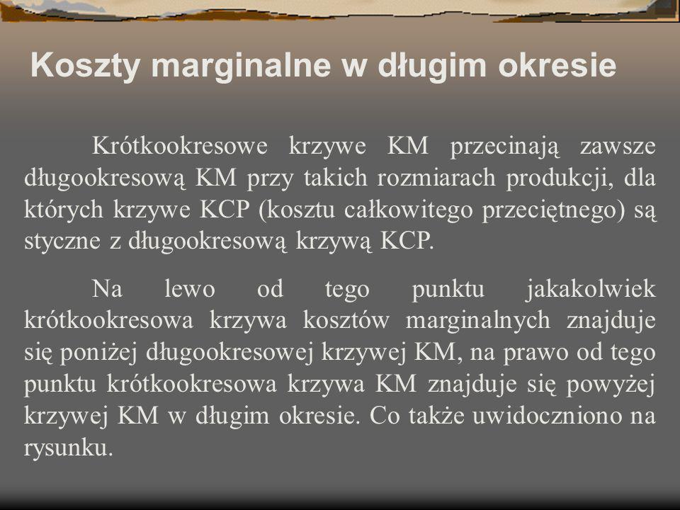 Koszty marginalne w długim okresie Krótkookresowe krzywe KM przecinają zawsze długookresową KM przy takich rozmiarach produkcji, dla których krzywe KC