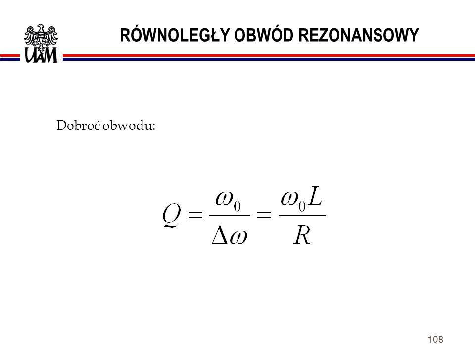 107 RÓWNOLEGŁY OBWÓD REZONANSOWY gdy: R C 0 oraz R L << L