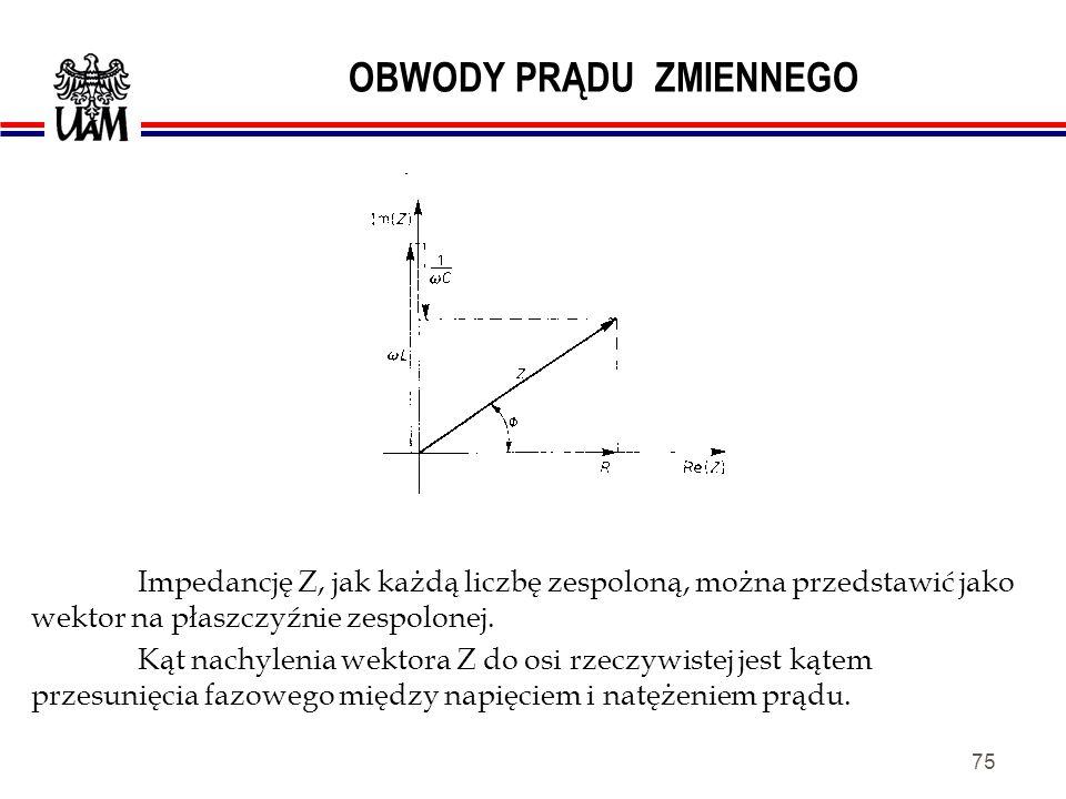 74 OBWODY PRĄDU ZMIENNEGO Wzór pozwalający obliczyć zawadę Z jest uogólnieniem prawa Ohma na sygnały zmienne. Umożliwia wyznaczanie napięć i prądów w