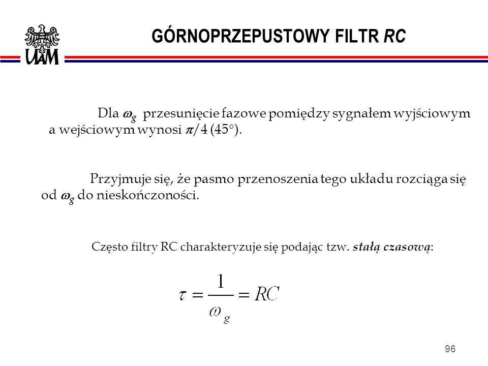95 GÓRNOPRZEPUSTOWY FILTR RC Stosunek amplitud tych napięć wynosi: gdy: Pulsację g nazywamy kołową częstością graniczną.