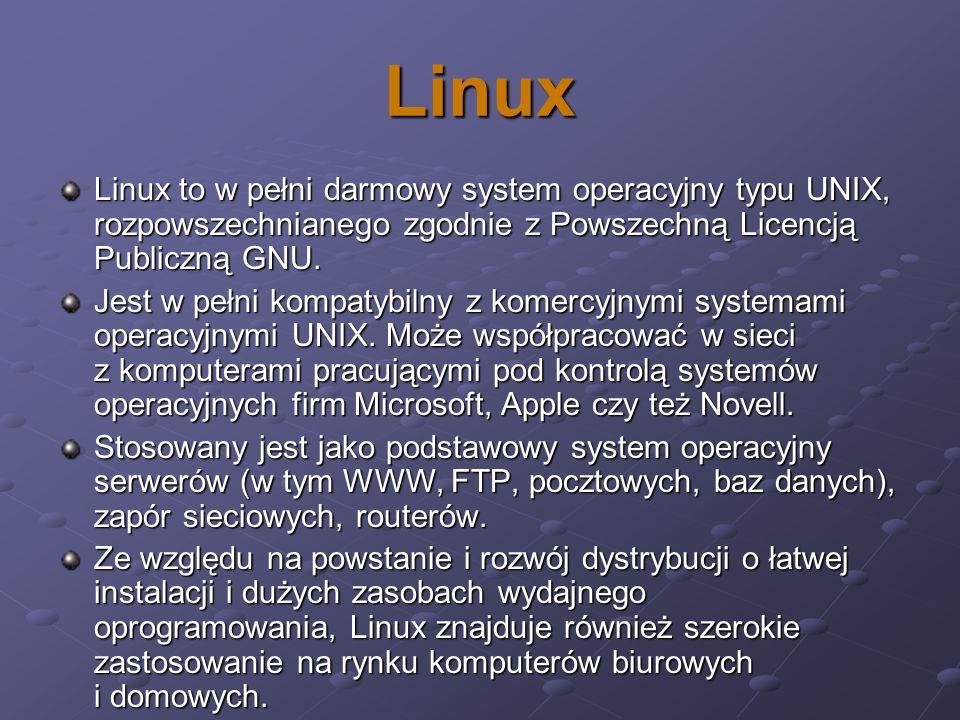 Linux Linux to w pełni darmowy system operacyjny typu UNIX, rozpowszechnianego zgodnie z Powszechną Licencją Publiczną GNU. Jest w pełni kompatybilny