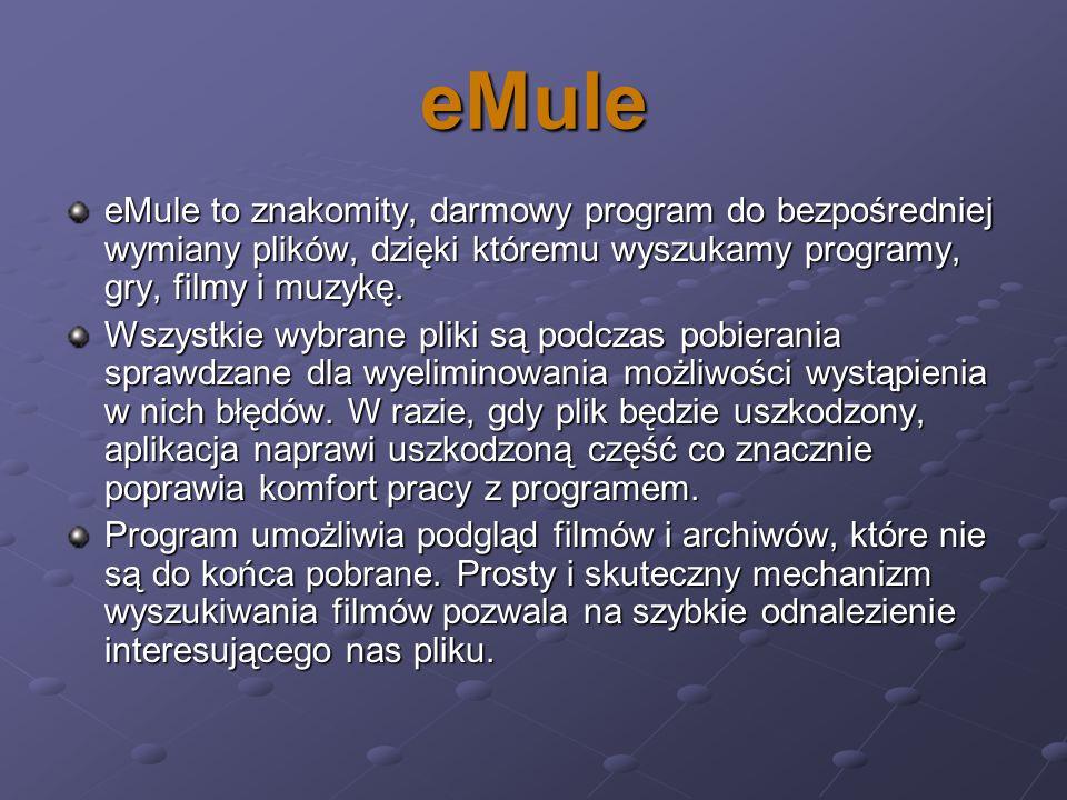 eMule eMule to znakomity, darmowy program do bezpośredniej wymiany plików, dzięki któremu wyszukamy programy, gry, filmy i muzykę. Wszystkie wybrane p
