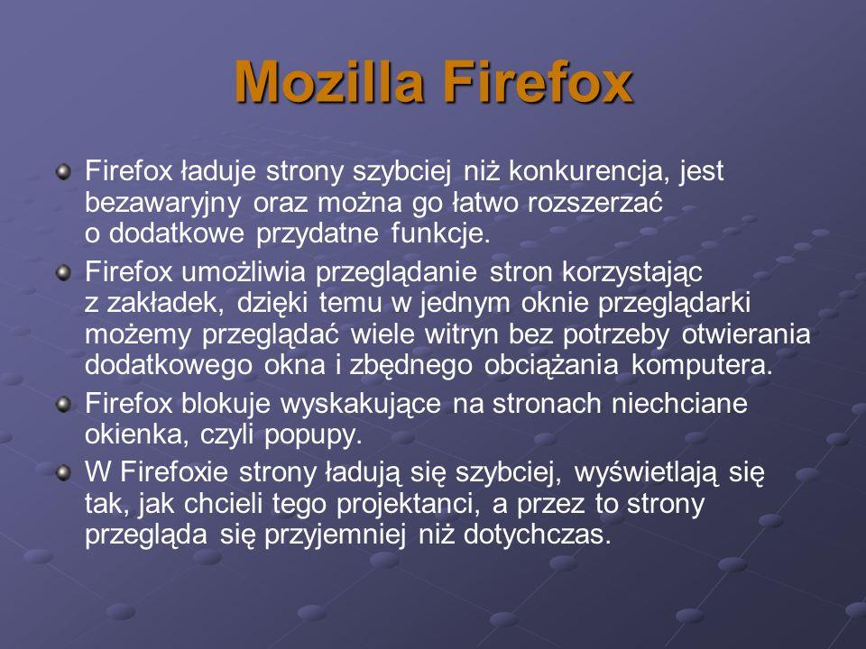 Mozilla Firefox Firefox ładuje strony szybciej niż konkurencja, jest bezawaryjny oraz można go łatwo rozszerzać o dodatkowe przydatne funkcje. Firefox