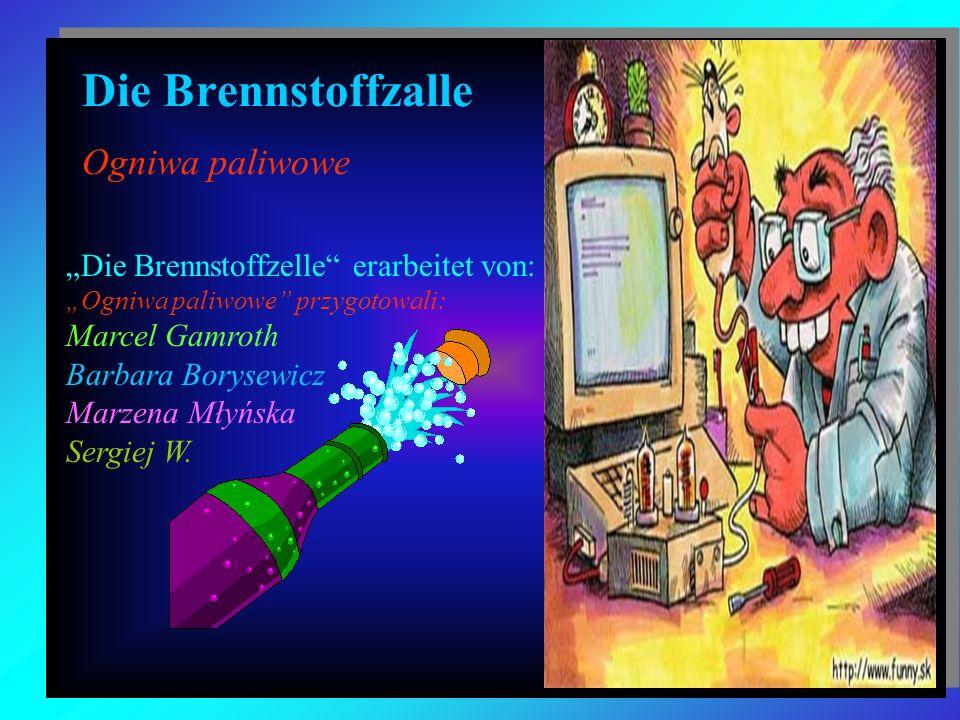 Die Brennstoffzalle Ogniwa paliwowe Die Brennstoffzelle erarbeitet von: Ogniwa paliwowe przygotowali: Marcel Gamroth Barbara Borysewicz Marzena Młyńsk