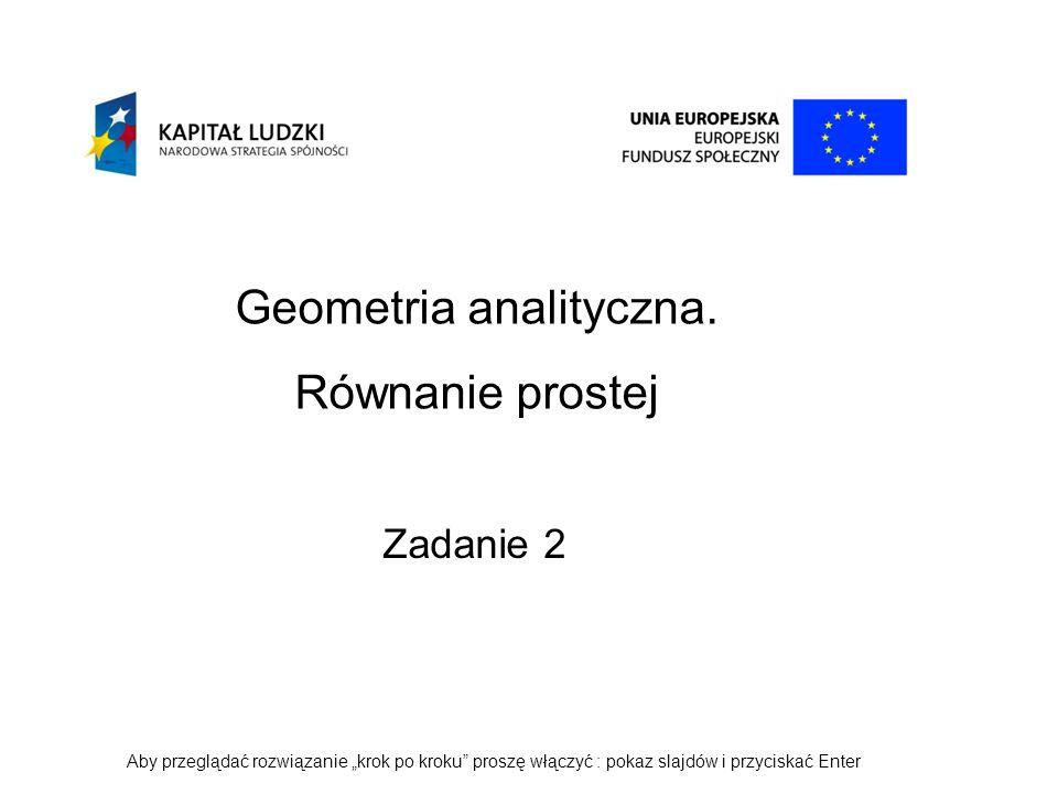 Geometria analityczna. Równanie prostej Zadanie 2 Aby przeglądać rozwiązanie krok po kroku proszę włączyć : pokaz slajdów i przyciskać Enter