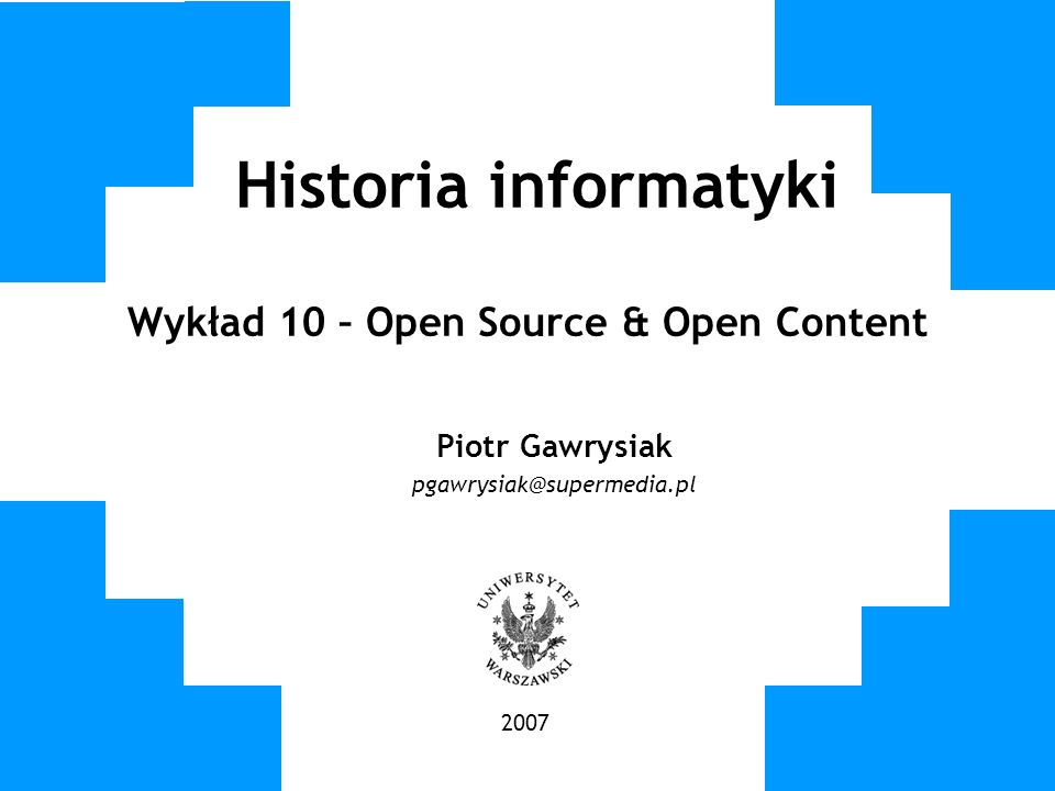 Historia informatyki Wykład 10 – Open Source & Open Content Piotr Gawrysiak pgawrysiak@supermedia.pl 2007