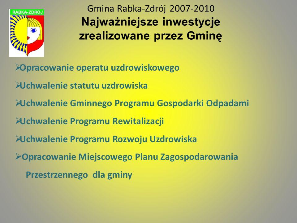 Gmina Rabka-Zdrój 2007-2010 Najważniejsze inwestycje zrealizowane przez Gminę Opracowanie operatu uzdrowiskowego Uchwalenie statutu uzdrowiska Uchwale