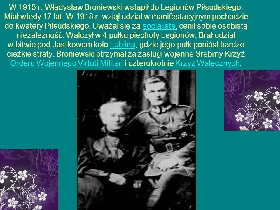 W 1915 r. Władysław Broniewski wstąpił do Legionów Piłsudskiego. Miał wtedy 17 lat. W 1918 r. wziął udział w manifestacyjnym pochodzie do kwatery Piłs