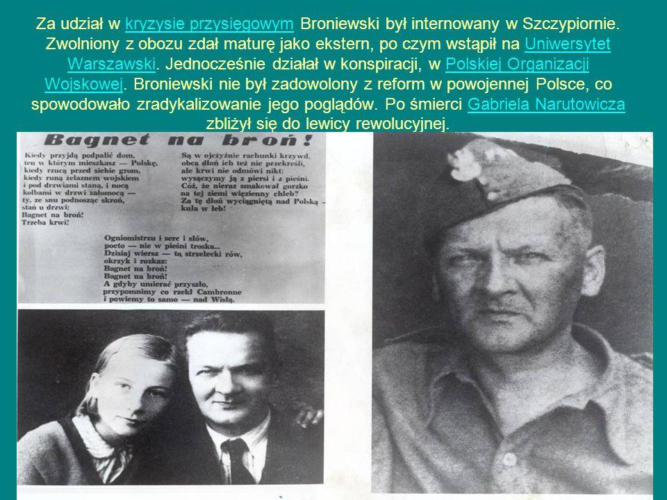 Za udział w kryzysie przysięgowym Broniewski był internowany w Szczypiornie. Zwolniony z obozu zdał maturę jako ekstern, po czym wstąpił na Uniwersyte