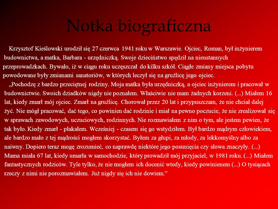 Notka biograficzna Krzysztof Kieślowski urodził się 27 czerwca 1941 roku w Warszawie. Ojciec, Roman, był inżynierem budownictwa, a matka, Barbara - ur
