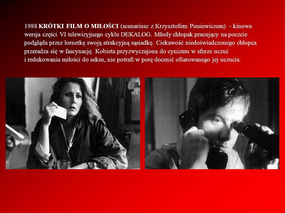1988 KRÓTKI FILM O MIŁOŚCI (scenariusz z Krzysztofem Piesiewiczem) – kinowa wersja części VI telewizyjnego cyklu DEKALOG. Młody chłopak pracujący na p