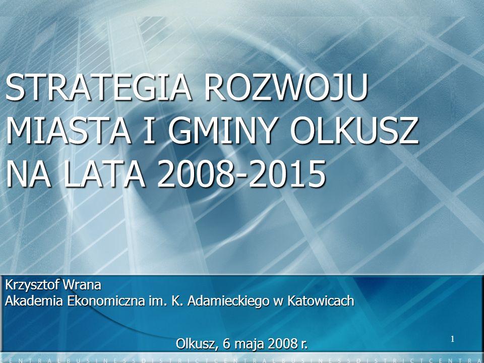 1 STRATEGIA ROZWOJU MIASTA I GMINY OLKUSZ NA LATA 2008-2015 Krzysztof Wrana Akademia Ekonomiczna im. K. Adamieckiego w Katowicach Olkusz, 6 maja 2008