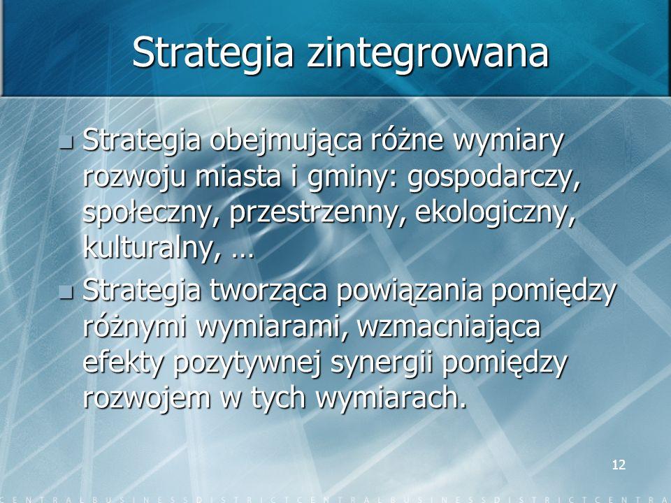 12 Strategia zintegrowana Strategia obejmująca różne wymiary rozwoju miasta i gminy: gospodarczy, społeczny, przestrzenny, ekologiczny, kulturalny, …