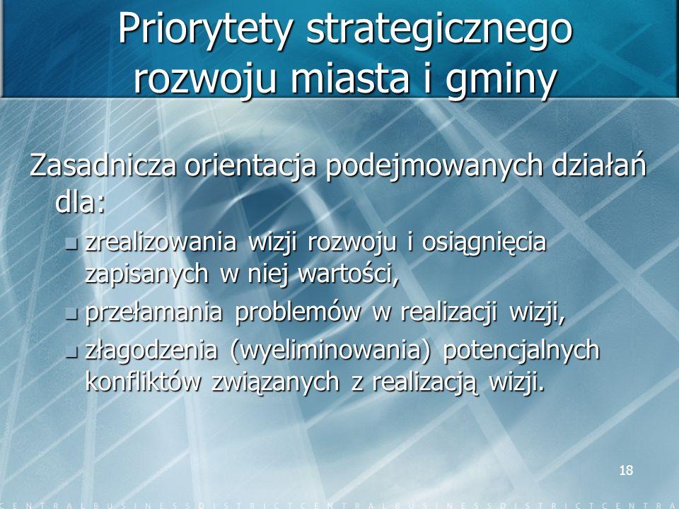 18 Priorytety strategicznego rozwoju miasta i gminy Zasadnicza orientacja podejmowanych działań dla: zrealizowania wizji rozwoju i osiągnięcia zapisan