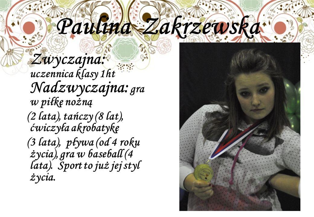 Paulina Zakrzewska Zwyczajna: uczennica klasy 1ht Nadzwyczajna: gra w piłkę nożną (2 lata), tańczy (8 lat), ćwiczyła akrobatykę (3 lata), pływa (od 4 roku życia), gra w baseball (4 lata).