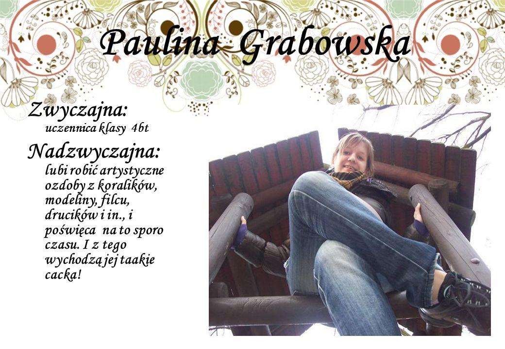 Paulina Grabowska Zwyczajna: uczennica klasy 4bt Nadzwyczajna: lubi robić artystyczne ozdoby z koralików, modeliny, filcu, drucików i in., i poświęca na to sporo czasu.