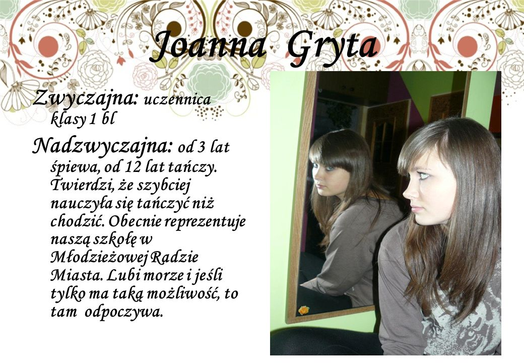 Joanna Gryta Zwyczajna: uczennica klasy 1 bl Nadzwyczajna: od 3 lat śpiewa, od 12 lat tańczy.