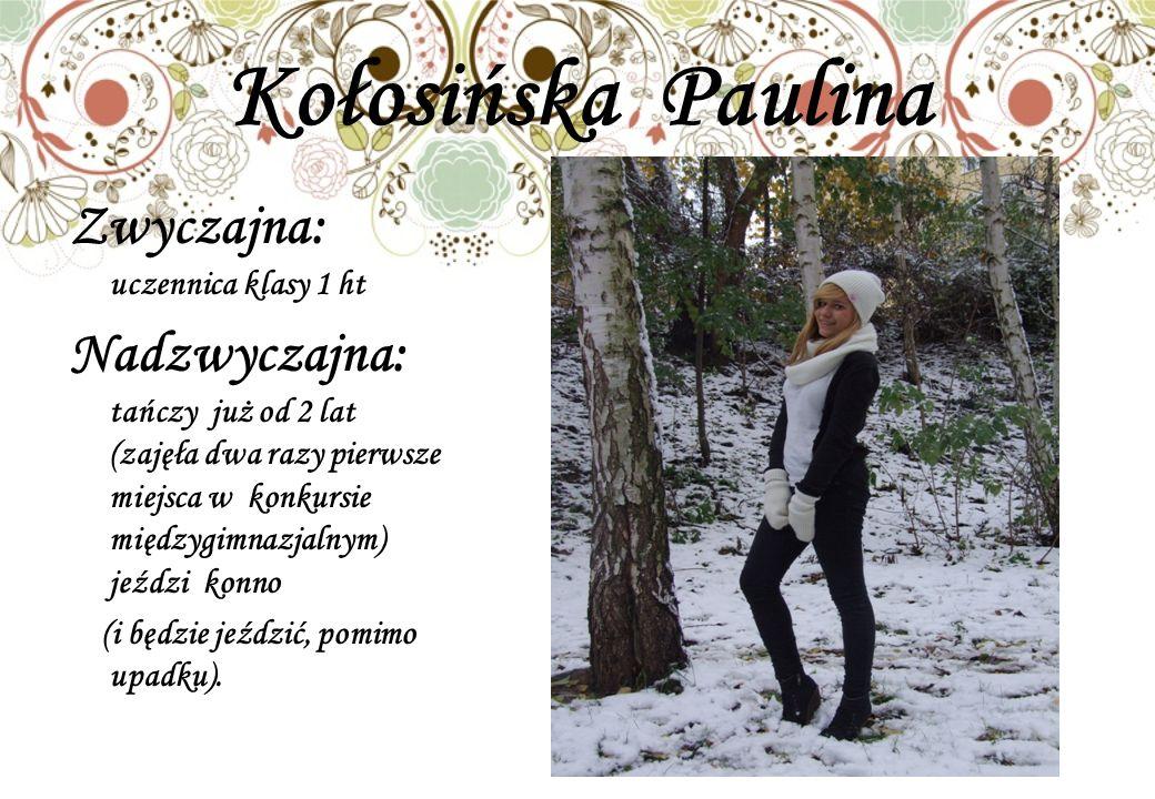 Kołosińska Paulina Zwyczajna: uczennica klasy 1 ht Nadzwyczajna: tańczy już od 2 lat (zajęła dwa razy pierwsze miejsca w konkursie międzygimnazjalnym) jeździ konno (i będzie jeździć, pomimo upadku).
