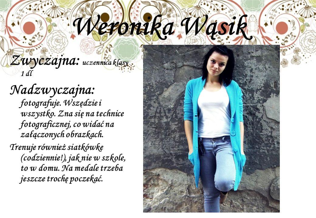 Weronika Wąsik Zwyczajna: uczennica klasy 1 dl Nadzwyczajna: fotografuje.