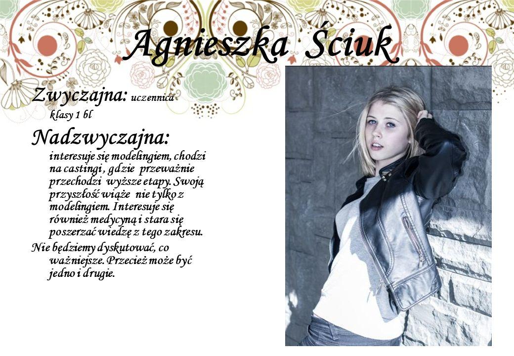 Agnieszka Ściuk Zwyczajna: uczennica klasy 1 bl Nadzwyczajna: interesuje się modelingiem, chodzi na castingi, gdzie przeważnie przechodzi wyższe etapy.