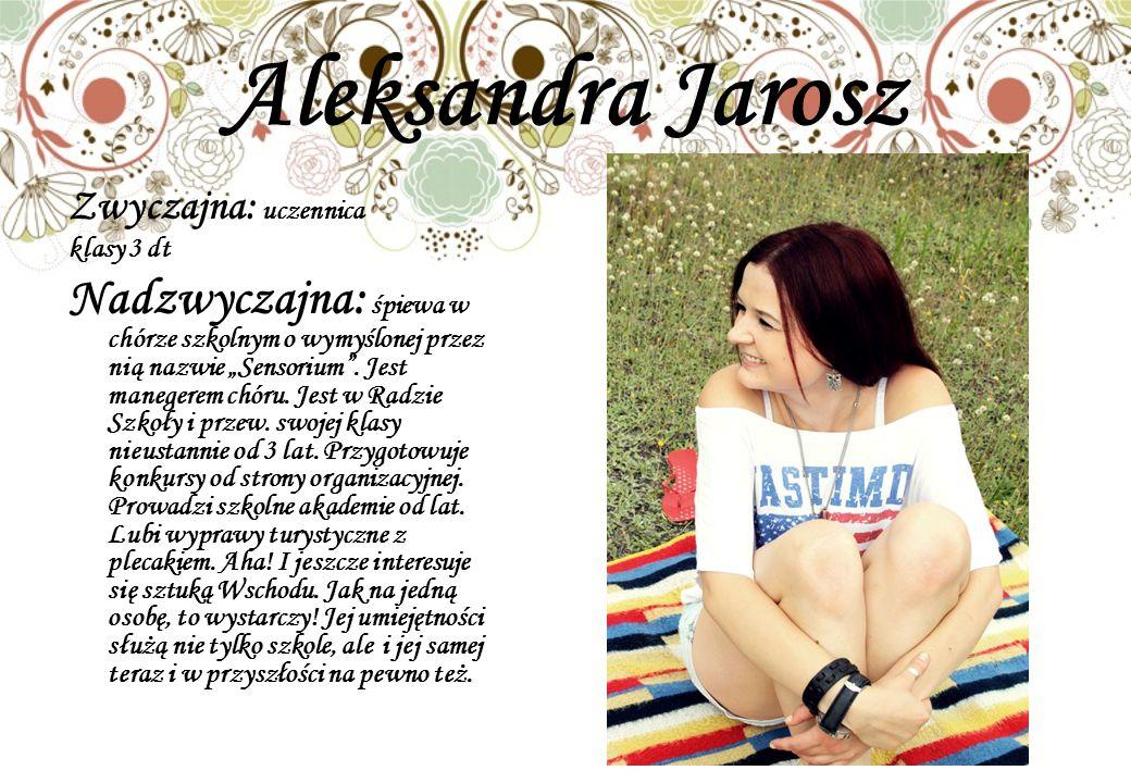 Aleksandra Jarosz Zwyczajna: uczennica klasy 3 dt Nadzwyczajna: śpiewa w chórze szkolnym o wymyślonej przez nią nazwie Sensorium.