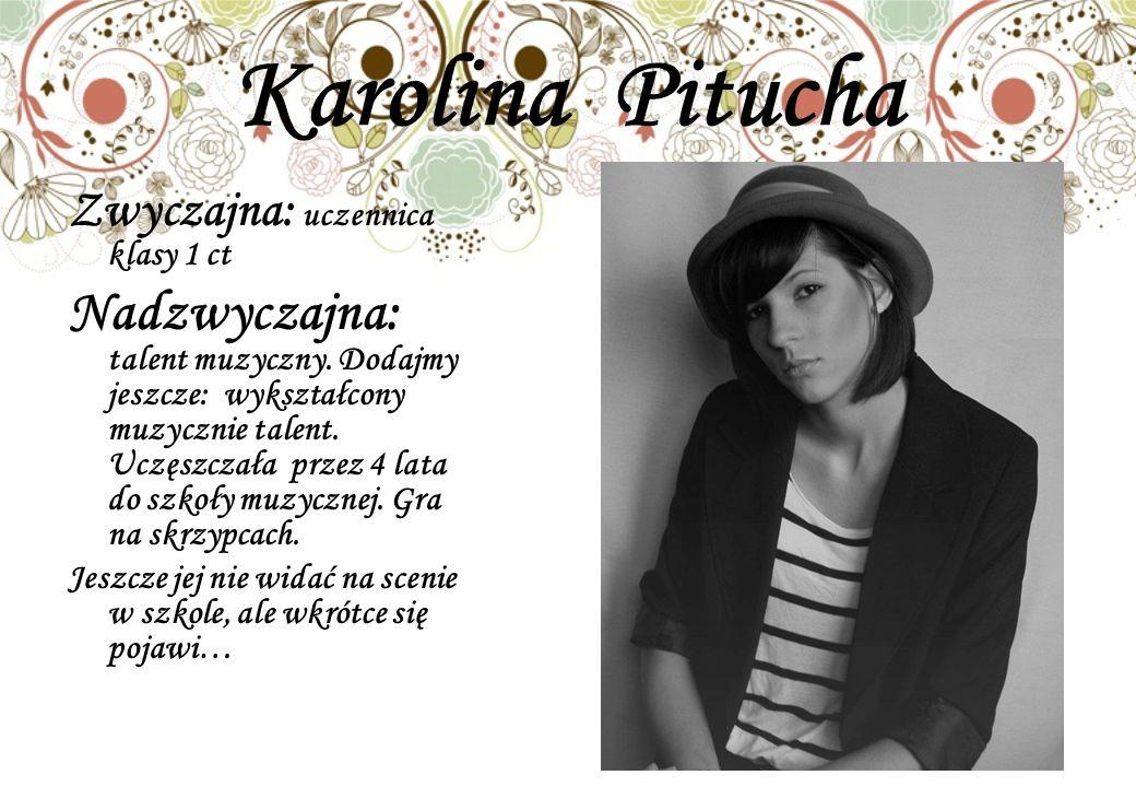 Karolina Pitucha Zwyczajna: uczennica klasy 1 ct Nadzwyczajna: talent muzyczny.