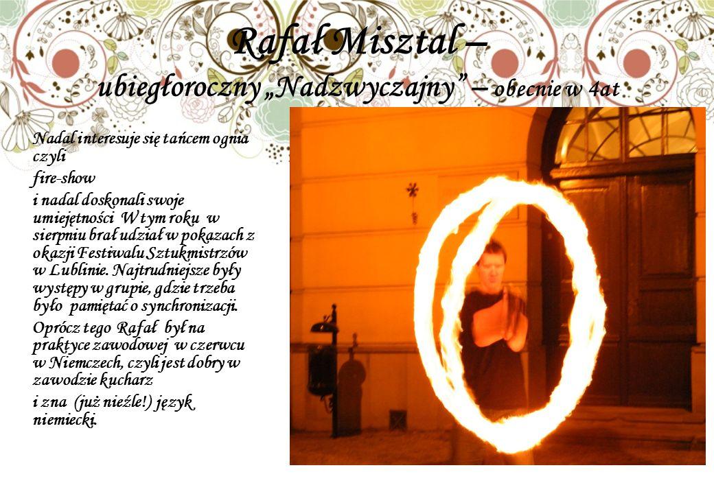 Rafał Misztal – ubiegłoroczny Nadzwyczajny – obecnie w 4at Nadal interesuje się tańcem ognia czyli fire-show i nadal doskonali swoje umiejętności W tym roku w sierpniu brał udział w pokazach z okazji Festiwalu Sztukmistrzów w Lublinie.