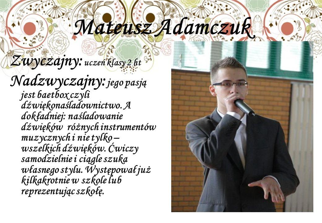 Mateusz Adamczuk Zwyczajny: uczeń klasy 2 ht Nadzwyczajny: jego pasją jest baetbox czyli dźwiękonaśladownictwo.