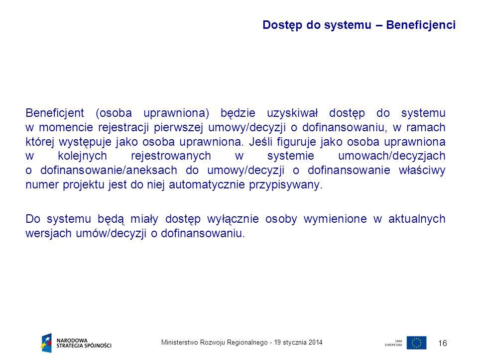 19 stycznia 2014Ministerstwo Rozwoju Regionalnego - 16 Beneficjent (osoba uprawniona) będzie uzyskiwał dostęp do systemu w momencie rejestracji pierws