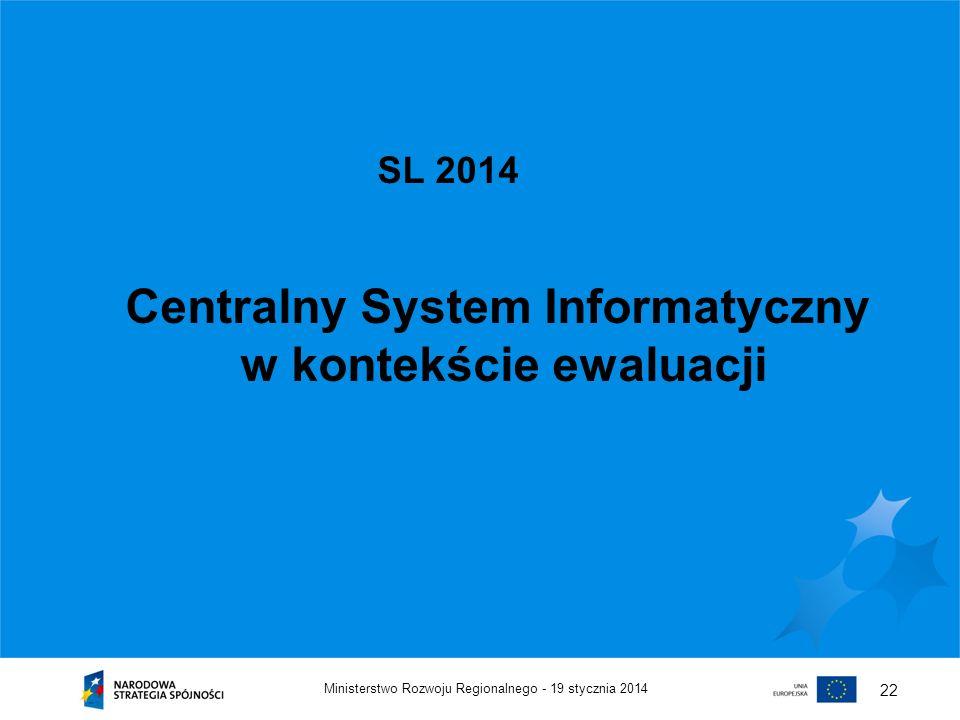 19 stycznia 2014Ministerstwo Rozwoju Regionalnego - 22 SL 2014 Centralny System Informatyczny w kontekście ewaluacji