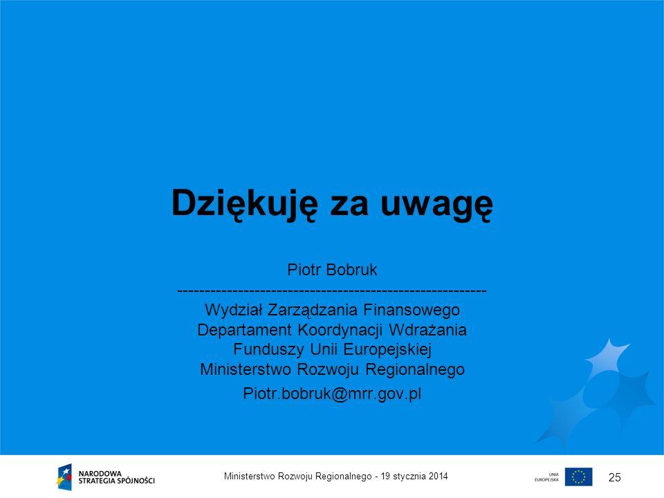 19 stycznia 2014Ministerstwo Rozwoju Regionalnego - 25 Dziękuję za uwagę Piotr Bobruk -------------------------------------------------------- Wydział