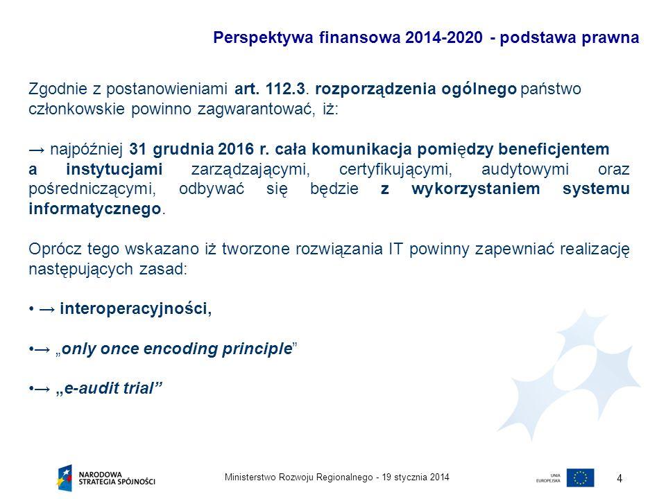 19 stycznia 2014Ministerstwo Rozwoju Regionalnego - 5 Perspektywa finansowa 2014-2020 - podstawa prawna Z uwagi na poszerzenie katalogu użytkowników systemu oraz zwiększenie zakresu jego funkcjonalności, konieczna jest standaryzacja zakresu danych gromadzonych przez system w ramach poszczególnych programów operacyjnych, w szczególności danych przekazywanych przez Beneficjenta.