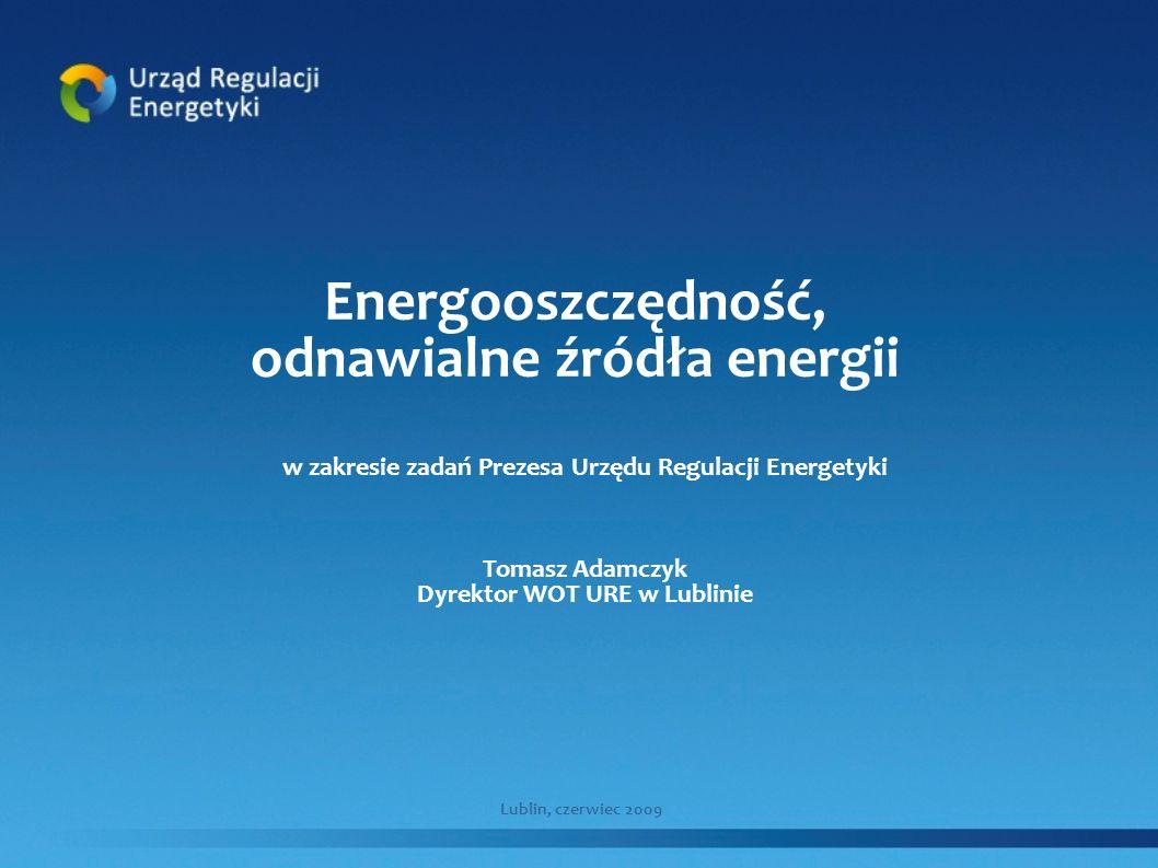 Energooszczędność, odnawialne źródła energii w zakresie zadań Prezesa Urzędu Regulacji Energetyki Tomasz Adamczyk Dyrektor WOT URE w Lublinie Lublin,
