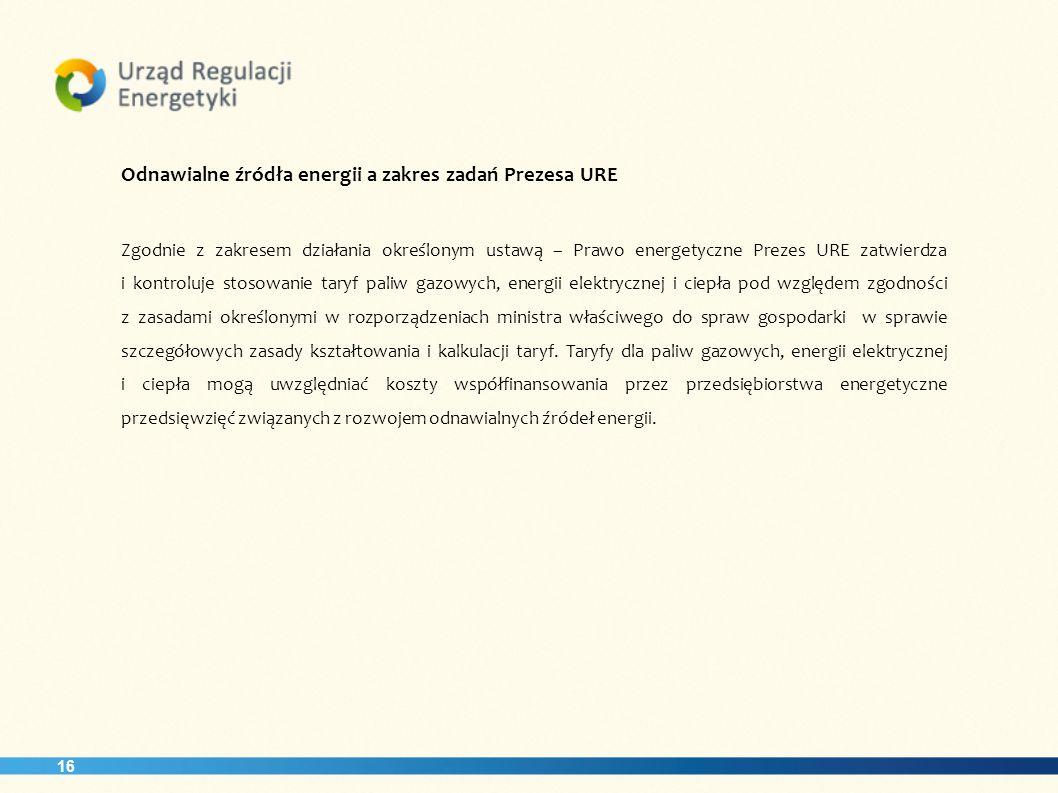 16 Odnawialne źródła energii a zakres zadań Prezesa URE Zgodnie z zakresem działania określonym ustawą – Prawo energetyczne Prezes URE zatwierdza i ko