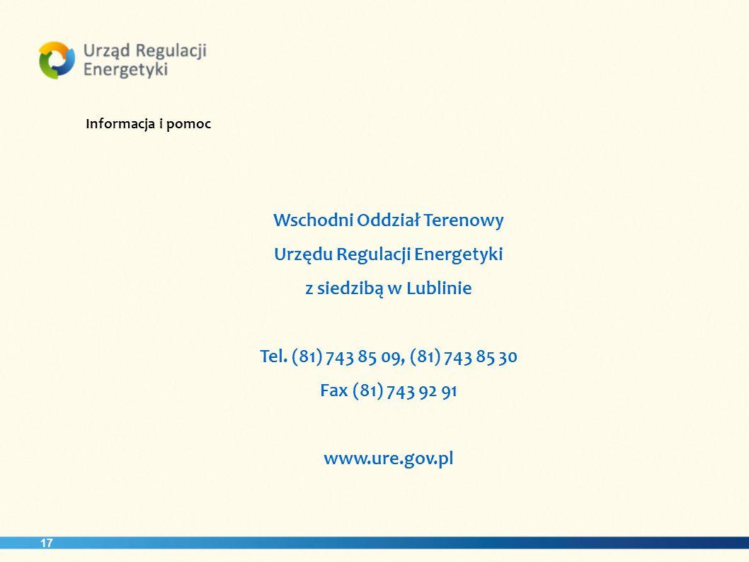 17 Informacja i pomoc Wschodni Oddział Terenowy Urzędu Regulacji Energetyki z siedzibą w Lublinie Tel. (81) 743 85 09, (81) 743 85 30 Fax (81) 743 92
