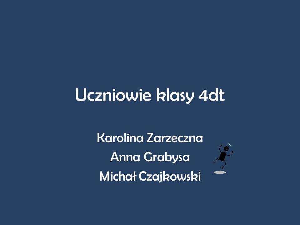 Uczniowie klasy 4dt Karolina Zarzeczna Anna Grabysa Michał Czajkowski