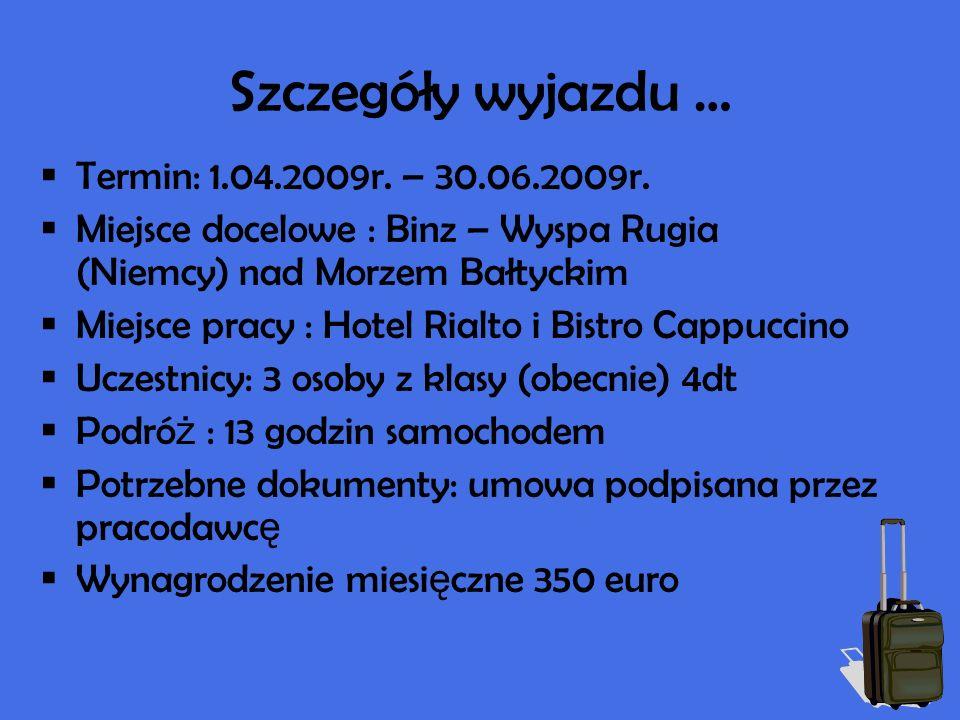 Szczegóły wyjazdu … Termin: 1.04.2009r. – 30.06.2009r. Miejsce docelowe : Binz – Wyspa Rugia (Niemcy) nad Morzem Bałtyckim Miejsce pracy : Hotel Rialt