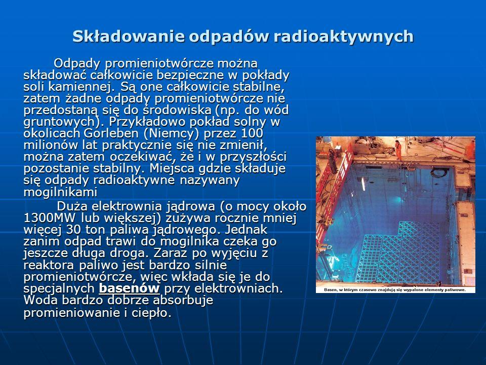 Składowanie odpadów radioaktywnych Odpady promieniotwórcze można składować całkowicie bezpieczne w pokłady soli kamiennej. Są one całkowicie stabilne,