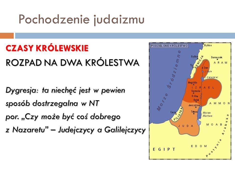 Pochodzenie judaizmu CZASY KRÓLEWSKIE ROZPAD NA DWA KRÓLESTWA Dygresja: ta niechęć jest w pewien sposób dostrzegalna w NT por. Czy może być coś dobreg