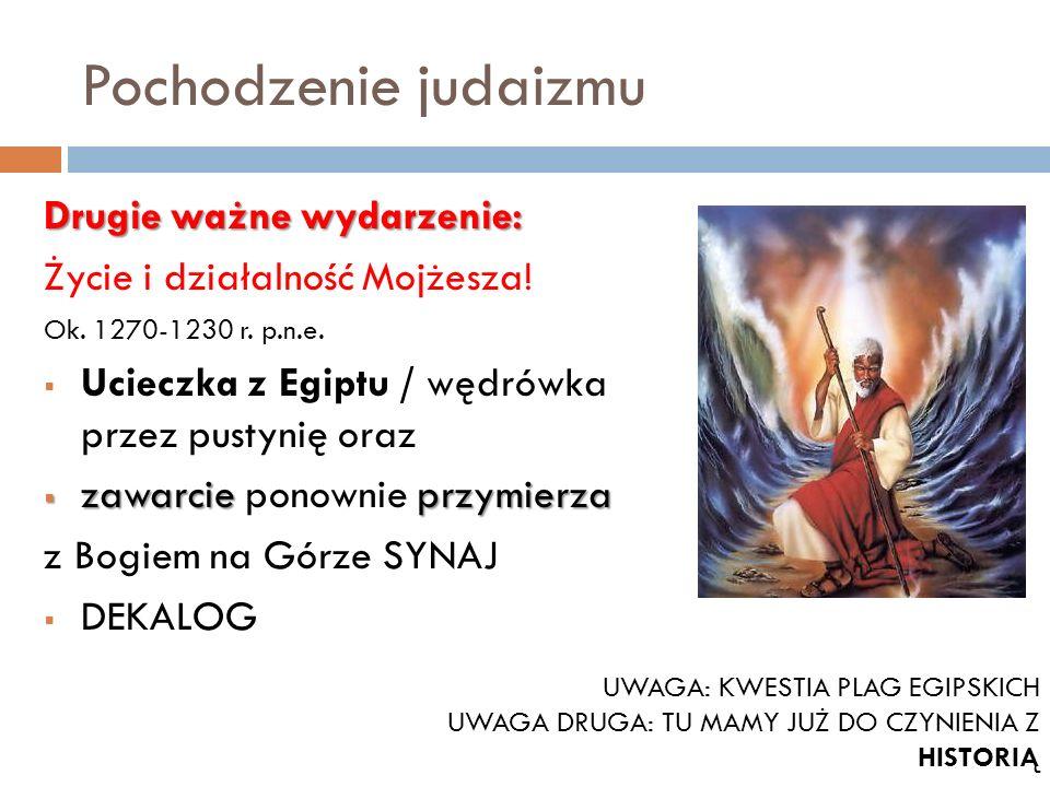 Pochodzenie judaizmu Drugie ważne wydarzenie: Życie i działalność Mojżesza! Ok. 1270-1230 r. p.n.e. Ucieczka z Egiptu / wędrówka przez pustynię oraz z